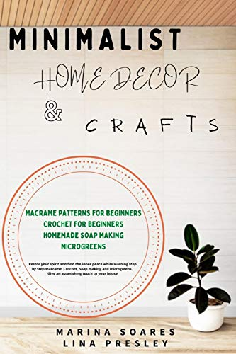 MINIMALIST HOME DECOR AND CRAFTS: Restor your Spirit and find the Inner Peace while Learning Step by Step Macrame, Crochet, Soap Making and Microgreens. Give an astonishing touch to your House