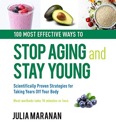 100 Most Effective Ways to Stop Aging and Stay Young: Scientifically Proven Strategies for Taking Years Off Your Body