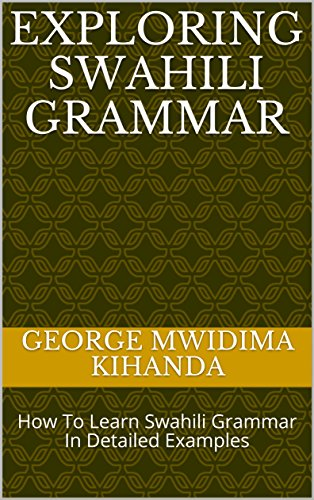 Exploring Swahili Grammar: How To Learn Swahili Grammar In Detailed Examples (English Edition)