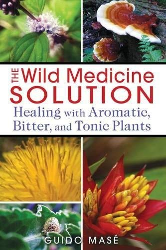 The Wild Medicine Solution: Healing with Aromatic, Bitter, and Tonic Plants by Guido Masé (2013-03-24)
