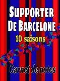 Carnet de notes (foot), pour les supporters du Barça ! Les 10 saisons. 164 pages: 164 pages simples et faciles à remplir. Divers tableaux à compléter ... passant par l'effectif et les transferts...