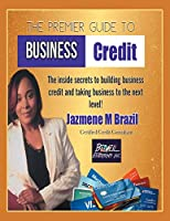 The Premier Guide to Business Credit: The Inside Secrets to Build Business Credit & Take Business to Next Level!