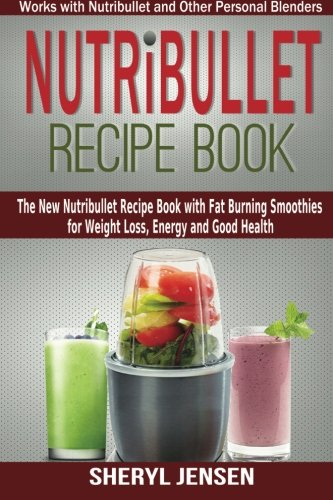 Nutribullet Recipe Book: The New Nutribullet Recipe Book with Fat Burning Smoothies for Weight Loss, Energy and Good Health - Works with Nutribullet and Other Personal Blenders