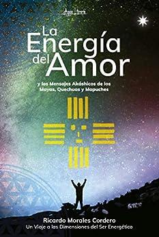 La Energía del Amor y los Mensajes akáshicos de los Mayas, Quechuas y Mapuches (Spanish Edition) by [Ricardo Morales Cordero]