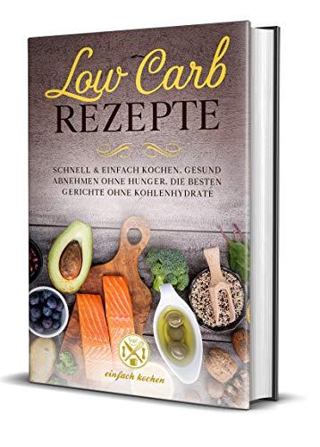Low Carb Rezepte: Schnell und einfach kochen: Gesund abnehmen ohne...