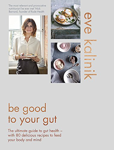 Be Good To Your Gut: The ultimate guide to gut health - with 80 delicious recipes to feed your body and mind