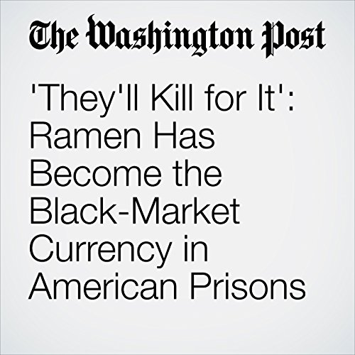 'They'll Kill for It': Ramen Has Become the Black-Market Currency in American Prisons audiobook cover art