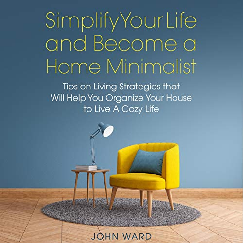 Simplify Your Life and Become a Home Minimalist: Tips on Living Strategies That Will Help You Organize Your House to Live a Cozy Life
