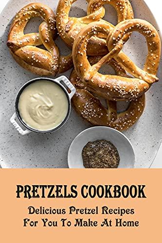 Pretzels Cookbook: Delicious Pretzel Recipes For You To Make At Home: Tips To Make Crispy Pretzels (English Edition)