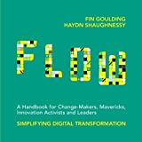 Flow: A Handbook for Change Makers (FLOW: A Handbook for Change Makers, Mavericks, Innovation Activists and Leaders: Simplifying Digital Transformation)