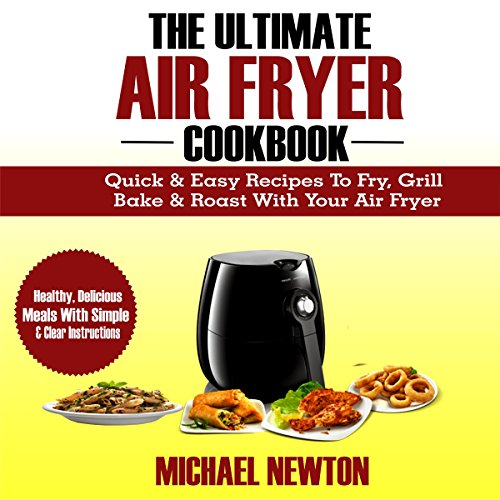 The Ultimate Air Fryer Cookbook: Quick & Easy Recipes to Fry, Grill, Bake & Roast with Your Air Fryer audiobook cover art