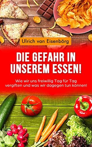 Die Gefahr in unserem Essen !: Wie wir uns freiwillig Tag für Tag vergiften und was wir dagegen tun können !