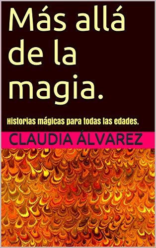 Más allá de la magia.: Historias mágicas para todas las edades.