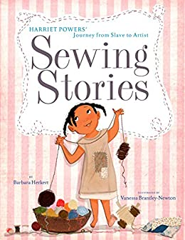 Sewing Stories: Harriet Powers' Journey from Slave to Artist by [Barbara Herkert, Vanessa Brantley-Newton]