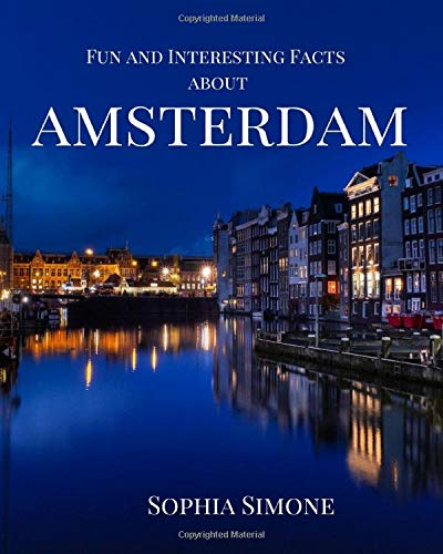 Fun and Interesting Facts about Amsterdam: A Captivating Picture Photography Coffee Table Photobook Travel Tour Guide Book with Brief History, ... the Spectacular City in the Netherlands.