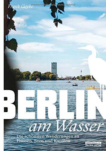Berlin am Wasser: Die schönsten Wanderungen an Flüssen, Seen und Kanälen