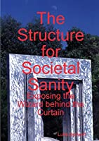 The Structure for Societal Sanity: Exposing the Wizard behind the Curtain