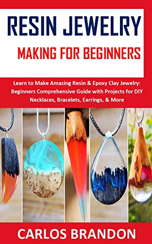RESIN JEWELERY MAKING FOR BEGINNERS: Learn to Make Amazing Resin & Epoxy Clay Jewelry: Beginners Comprehensive Guide with Projects for DIY Necklaces, Bracelets, Earrings, & More (English Edition)