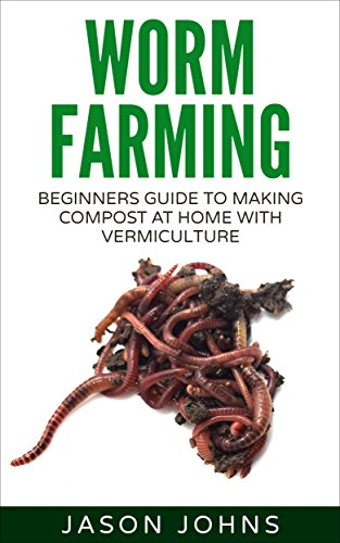 Worm Farming - Creating Compost At Home With Vermiculture: Learn To Create Compost From Kitchen Waste At Home (Inspiring Gardening Ideas Book 8)