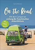 On the Road – Mit dem Campervan entlang der französischen Atlantikküste. 21-Tage-Rundreise, mit allen wichtigen Infos zu Anreise, Stellplätzen und Aktivitäten. Das Rundum-sorglos-Paket! Neu 2020.