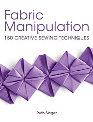 Fabric Manipulation: 150 Creative Sewing Techniques by Ruth Singer