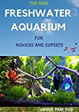 THE NEW FRESHWATER AQUARIUM For Novices And Experts: The Complete Guide To Setting up & Caring for Your Freshwater Aquarium (English Edition)