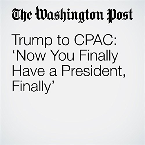 Trump to CPAC: 'Now You Finally Have a President, Finally' copertina