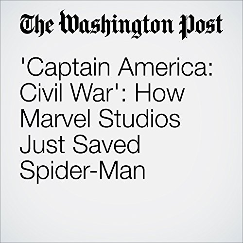 'Captain America: Civil War': How Marvel Studios Just Saved Spider-Man cover art