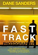 Fast Track Photographer: The Definitive New Approach to Successful Wedding Photography