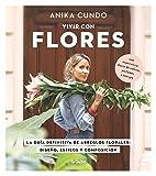 Vivir con flores: La guía definitiva de arreglos florales: diseños, estilo y composición