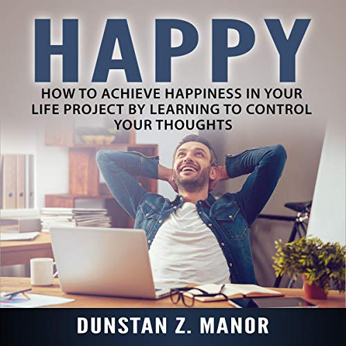 How to Achieve Happiness in Your Life Project by Learning to Control Your Thoughts cover art