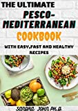 THE ULTIMATE PESCO-MEDITERRANEAN COOKBOOK: THE COMPLETE PESCO-MEDITERRANEAN COOKBOOK WITH EASY,FAST AND HEALTHY RECIPES FOR THE BEGINNERS AND DUMMIES