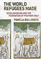 The World Refugees Made: Decolonization and the Foundation of Postwar Italy