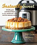 Instantly Sweet: 75 Desserts and Sweet Treats from Your Instant Pot or Other Electric Pressure...