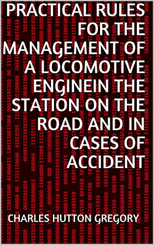 Practical Rules for the Management of a Locomotive Enginein the Station on the Road and in cases of Accident (English Edition)