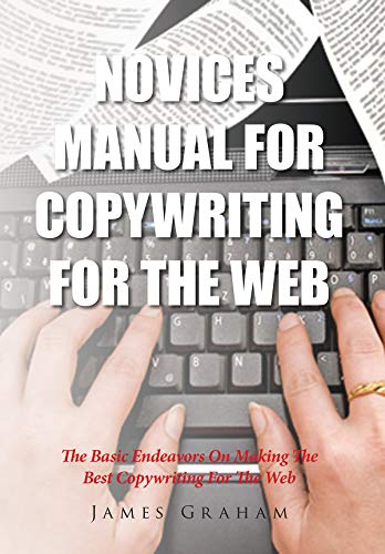 Novices Manual For Copywriting For The Web: The Basic Endeavors On Making The Best Copywriting For The Web (English Edition)