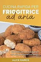 Cucina Rapida Per Friggitrice Ad Aria: 50 ricette per la tua friggitrice ad aria per risparmiare tempo QUICK AIR FRYER COOKING (Italian edition)