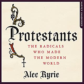 Protestants: The Radicals Who Made the Modern World                   By:                                                                                                                                 Alec Ryrie                               Narrated by:                                                                                                                                 Tim Bruce                      Length: 20 hrs and 14 mins     15 ratings     Overall 4.7