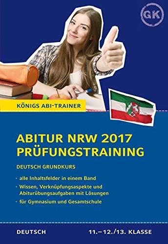 Abitur NRW 2017 - Prüfungstraining. Deutsch Grundkurs. Königs Abi-Trainer.: Prüfungsvorbereitung mit allen Inhaltsfeldern: Wissen, Verknüpfungsaspekte und Abi-Übungsaufgaben mit Lösungen