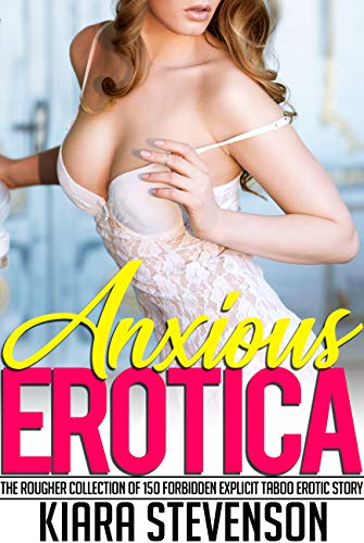 Anxious Erotica — The Rougher Collection of 150 Forbidden Explicit Taboo Erotic Story