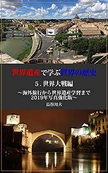 [長谷川大]の世界遺産で学ぶ世界の歴史 5.世界大戦編: ~海外旅行から世界遺産学習まで 2019年写真強化版~