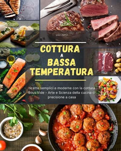 Cottura a bassa temperatura: ricette semplici e moderne con la cottura Sous Vide - Arte e Scienza della cucina di precisione a casa