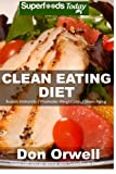 Clean Eating Diet: 100+ Recipes for Weight Maintenance Diet, Wheat Free Diet, Heart Healthy Diet, Whole Foods Diet,Antioxidants & Phytochemicals, ... - weight loss meal plans) (Volume 100)