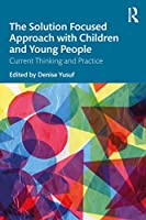 The Solution Focused Approach with Children and Young People: Current Thinking and Practice