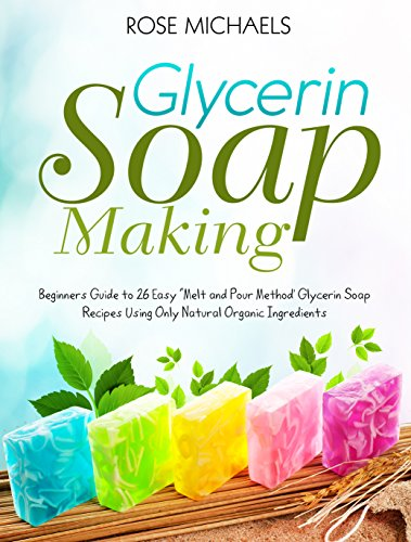 """Glycerin Soap Making: Beginners Guide to 26 Easy """"Melt and Pour Method' Glycerin Soap Recipes Using Only Natural Organic Ingredients"""