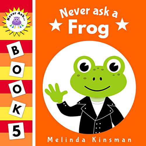 Never Ask A Frog: Funny Read Aloud Story Book for Toddlers, Preschoolers, Kids Ages 3-6 (NEVER ASK... Children's Bedtime Story Picture Books 5)