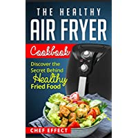 The Healthy Air Fryer Cookbook: Discover the Secret Behind Healthy Fried Food Kindle Edition by Chef Effect for Free