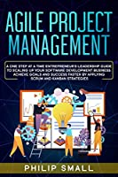 Agile Project Management: A One Step at a Time Entrepreneur's Leadership Guide to Scaling Up Your Software Development Business: Achieve Goals and Success Faster by Applying Scrum and Kanban Strategies