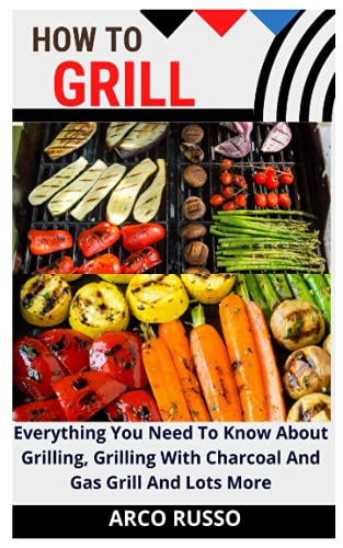HOW TO GRILL: Everything You Need To Know About Grilling, Grilling With Charcoal And Gas Grill And Lots More