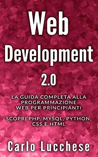 WEB DEVELOPMENT 2.0: La guida completa alla programmazione web per principianti. Scopri PHP, MYSQL, PYTHON, CSS E HTML